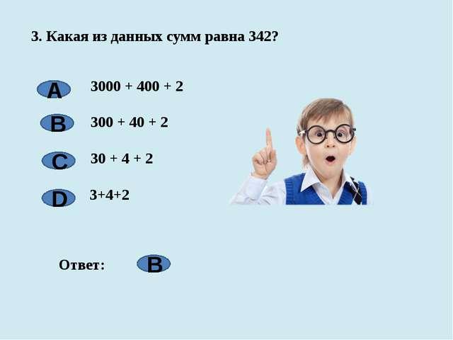 3. Какая из данных сумм равна 342? 3000 + 400 + 2  300 + 40 + 2  30 + 4 + 2...