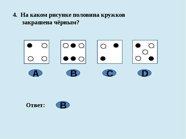 4. На каком рисунке половина кружков закрашена чёрным? А B C D Ответ: B