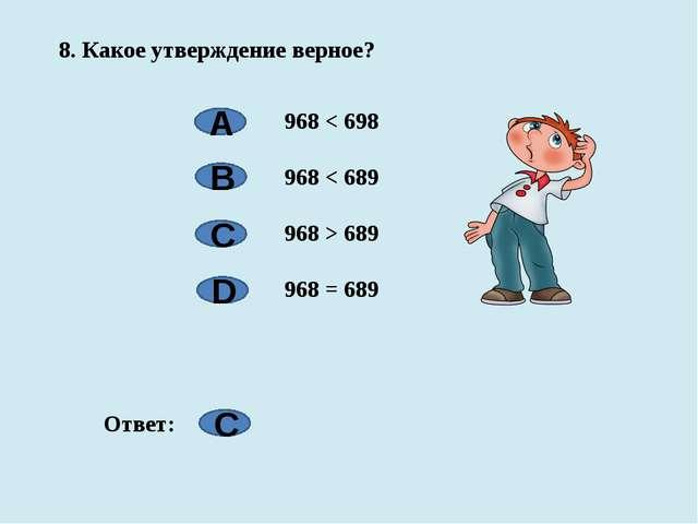8. Какое утверждение верное? 968 < 698 968 < 689 968 > 689 968 = 689 А B C D...