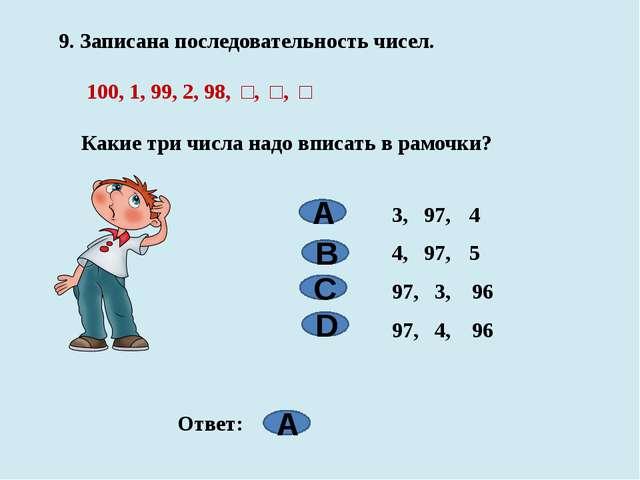 9. Записана последовательность чисел. 100, 1, 99, 2, 98, □, □, □ Какие три...