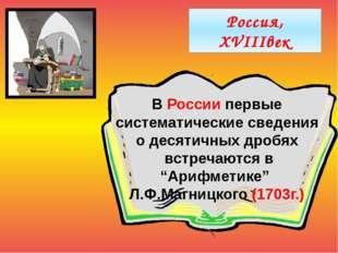 Россия, XVIIIвек В России первые систематические сведения о десятичных дробя