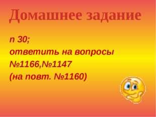 п 30; ответить на вопросы №1166,№1147 (на повт. №1160) Домашнее задание
