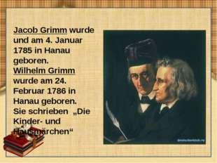Jacob Grimm wurde und am 4. Januar 1785 in Hanau geboren. Wilhelm Grimm wurde
