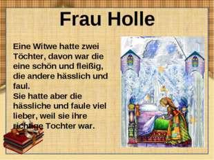 Frau Holle Eine Witwe hatte zwei Töchter, davon war die eine schön und fleißi