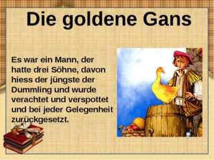 Die goldene Gans Es war ein Mann, der hatte drei Söhne, davon hiess der jüngs