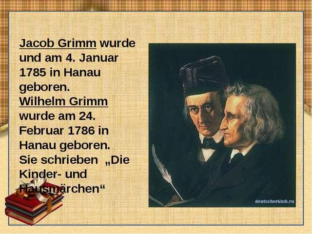 Jacob Grimm wurde und am 4. Januar 1785 in Hanau geboren. Wilhelm Grimm wurde...