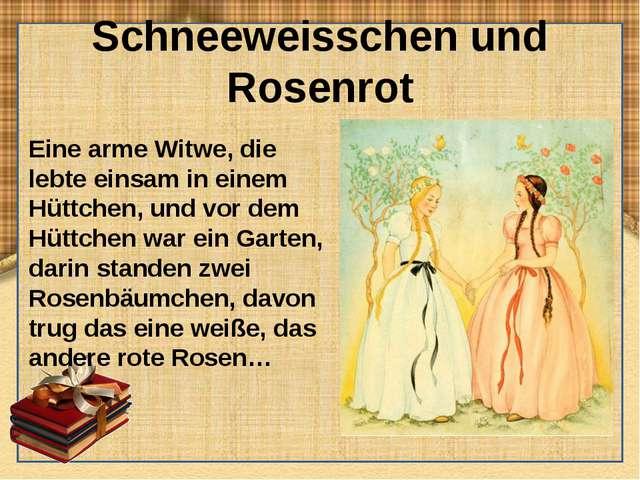 Schneeweisschen und Rosenrot Eine arme Witwe, die lebte einsam in einem Hüttc...