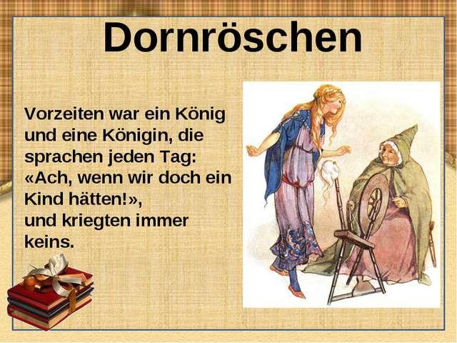 Dornröschen Vorzeiten war ein König und eine Königin, die sprachen jeden Tag:...