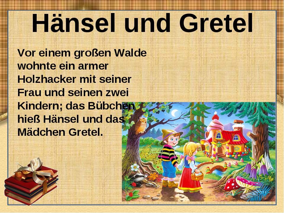 Hänsel und Gretel Vor einem großen Walde wohnte ein armer Holzhacker mit sein...