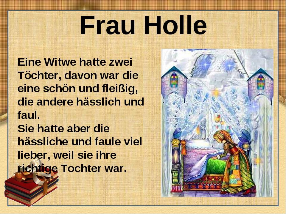 Frau Holle Eine Witwe hatte zwei Töchter, davon war die eine schön und fleißi...
