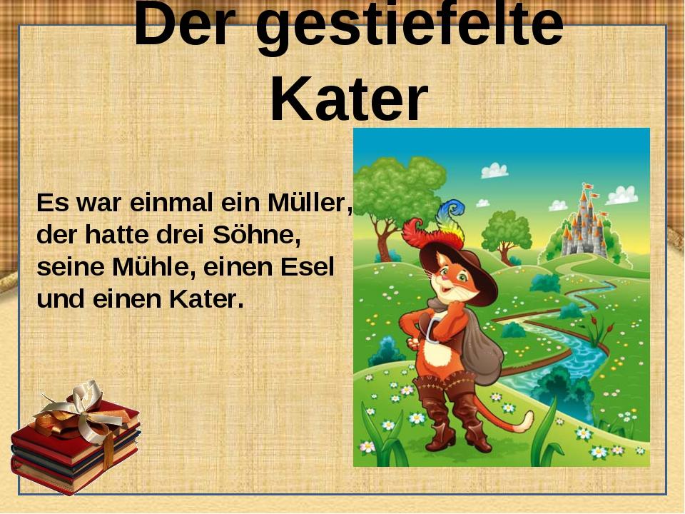 Der gestiefelte Kater Es war einmal ein Müller, der hatte drei Söhne, seine M...