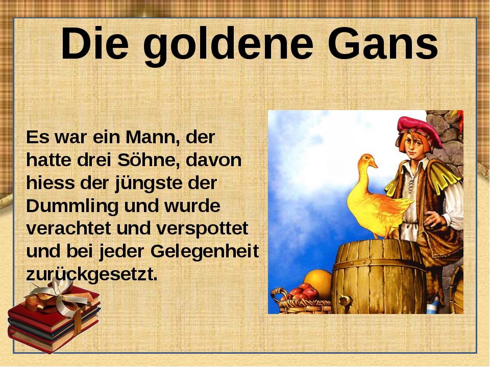 Die goldene Gans Es war ein Mann, der hatte drei Söhne, davon hiess der jüngs...