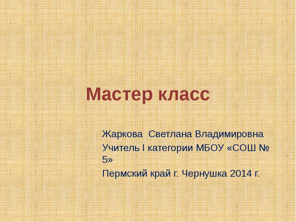 Мастер класс Жаркова Светлана Владимировна Учитель I категории МБОУ «СОШ № 5»...