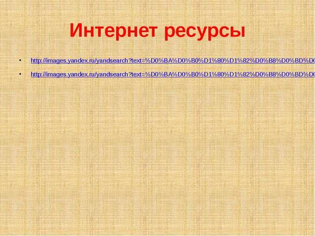 Интернет ресурсы http://images.yandex.ru/yandsearch?text=%D0%BA%D0%B0%D1%80%D...
