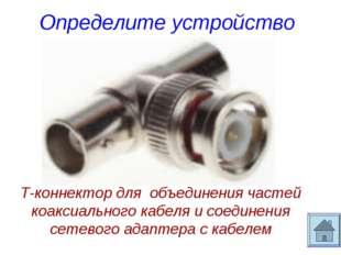 Определите устройство Т-коннектор для объединения частей коаксиального кабеля