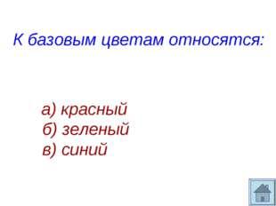 К базовым цветам относятся: а) красный б) зеленый в) синий