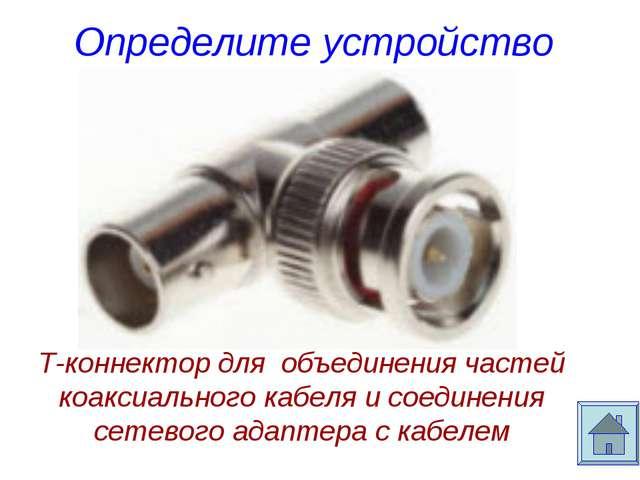 Определите устройство Т-коннектор для объединения частей коаксиального кабеля...