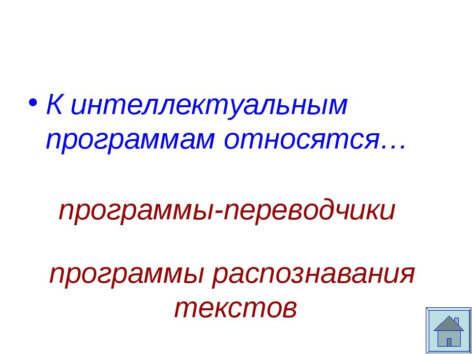 К интеллектуальным программам относятся… программы-переводчики программы расп...