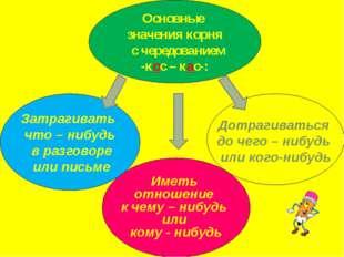 Основные значения корня с чередованием -кос – кас-: Затрагивать что – нибудь