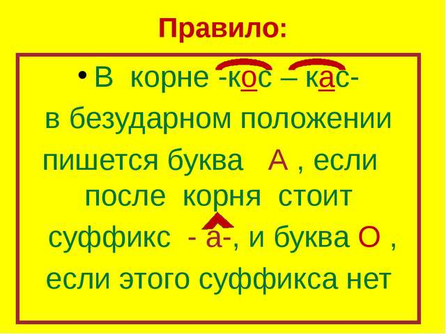 Правило: В корне -кос – кас- в безударном положении пишется буква А , если по...