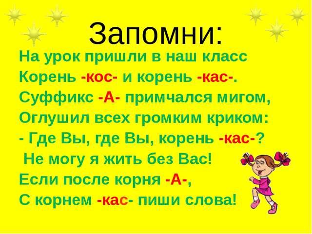 Запомни: На урок пришли в наш класс Корень -кос- и корень -кас-. Суффикс -А-...