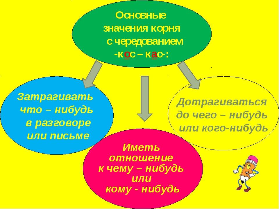 Основные значения корня с чередованием -кос – кас-: Затрагивать что – нибудь...