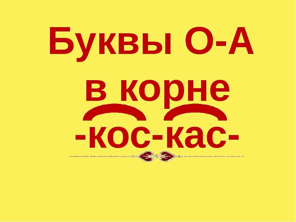 Буквы О-А в корне -кос-кас-