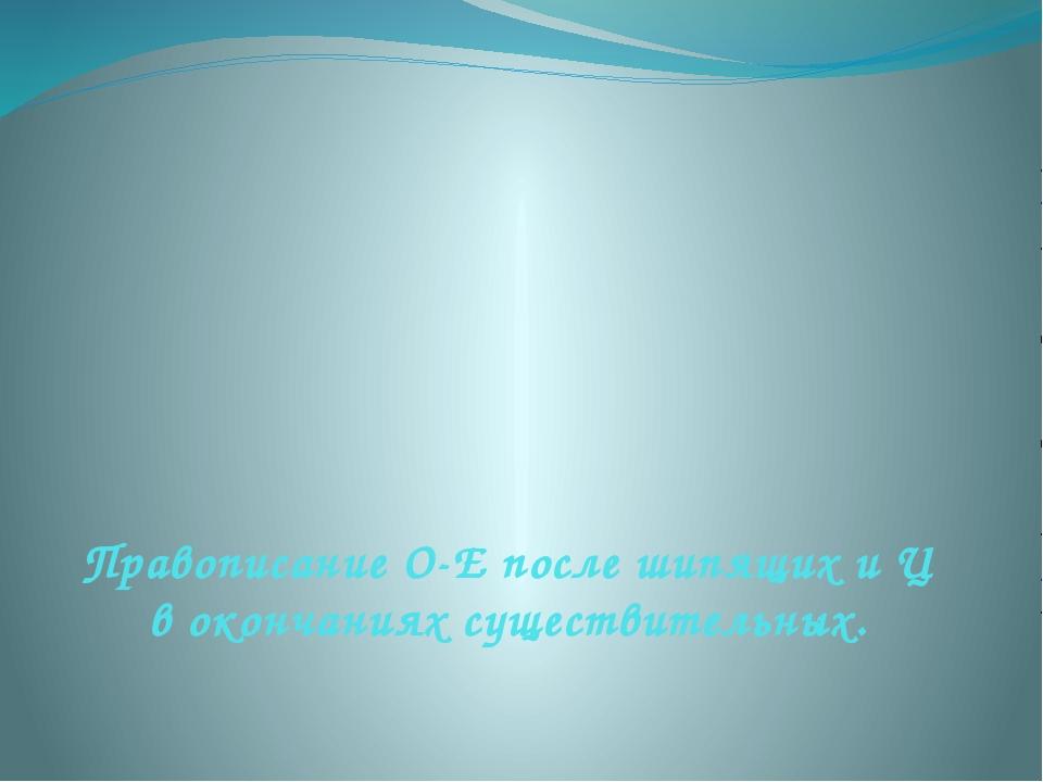 Правописание О-Е после шипящих и Ц в окончаниях существительных.