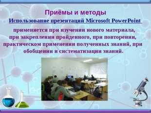 Приёмы и методы Использование презентаций Microsoft PowerPoint применяется пр