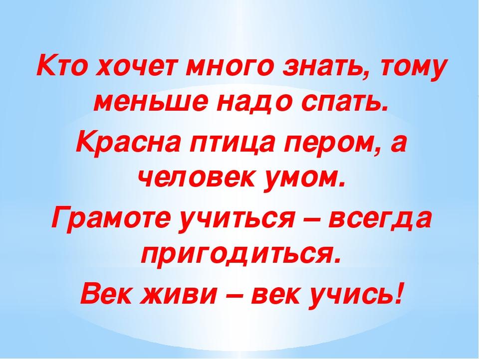 Кто хочет много знать, тому меньше надо спать. Красна птица пером, а человек...