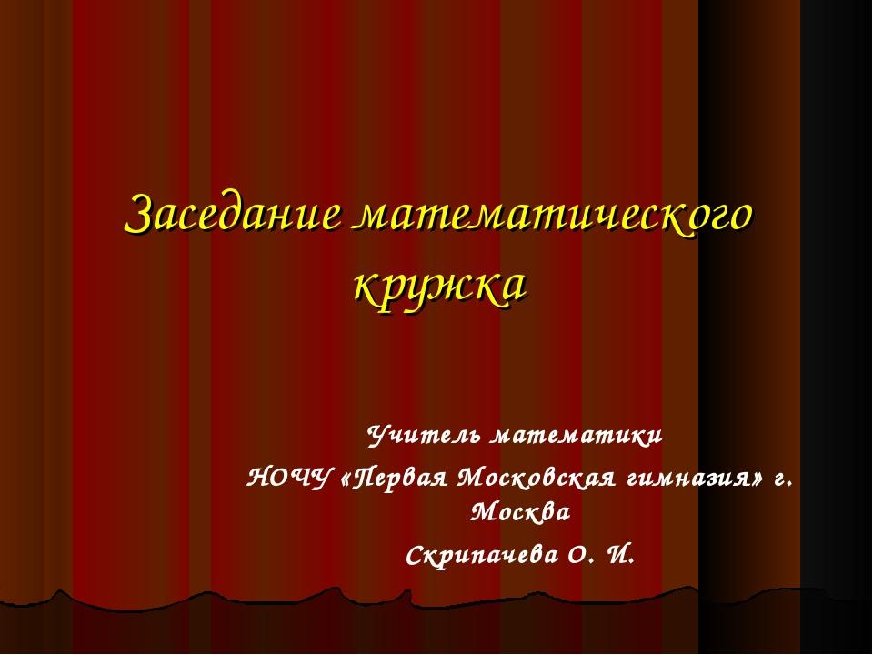 Заседание математического кружка Учитель математики НОЧУ «Первая Московская г...