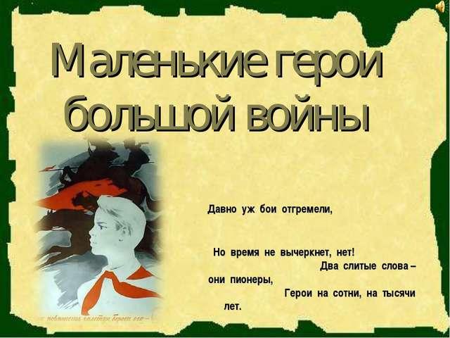 Маленькие герои большой войны Давно уж бои отгремели, Но время не вычеркнет,...