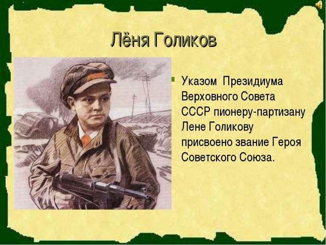 Лёня Голиков Указом Президиума Верховного Совета СССР пионеру-партизану Лене...