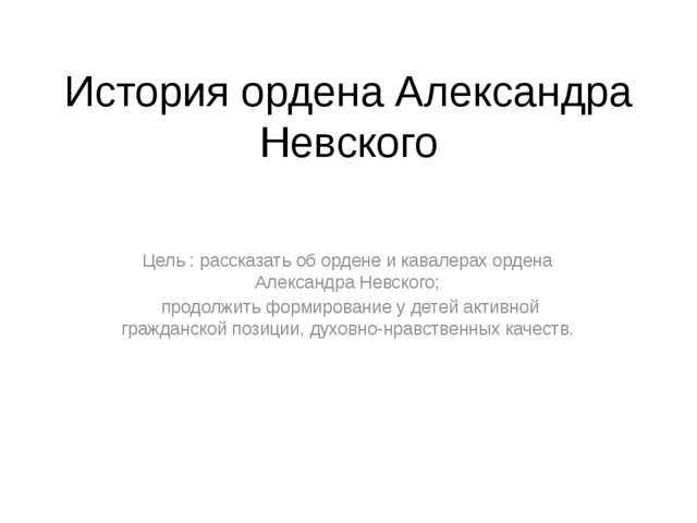 История ордена Александра Невского Цель : рассказать об ордене и кавалерах ор...
