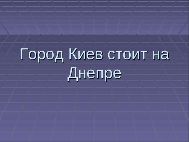 Город Киев стоит на Днепре