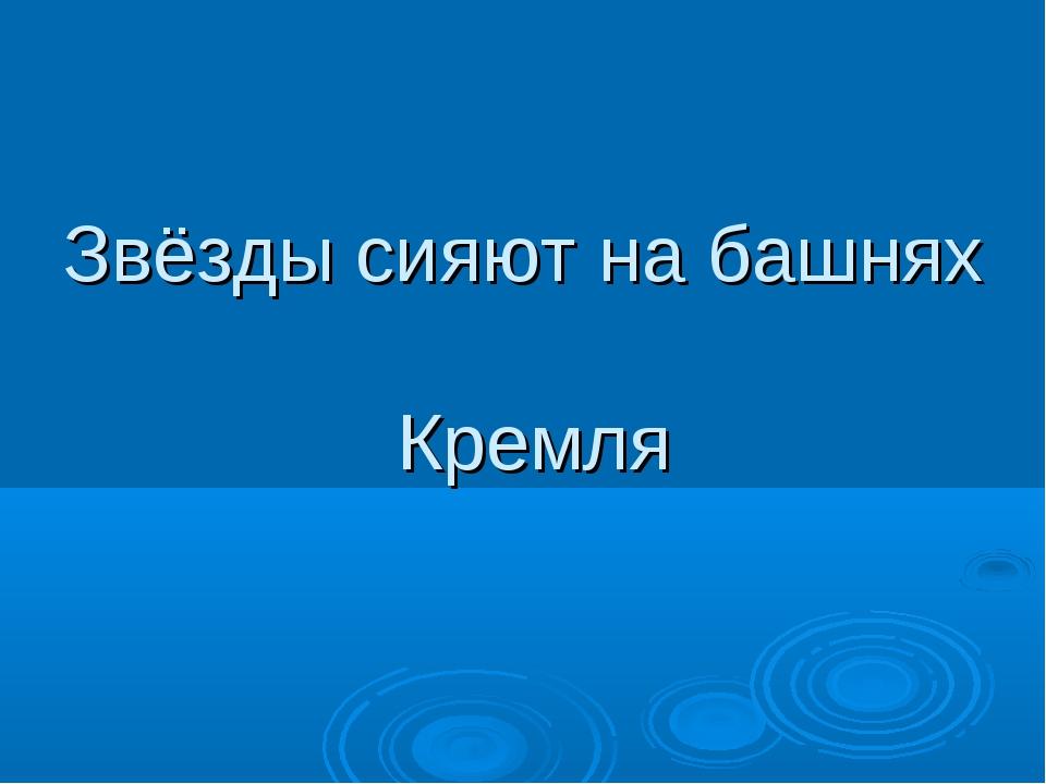 Звёзды сияют на башнях Кремля