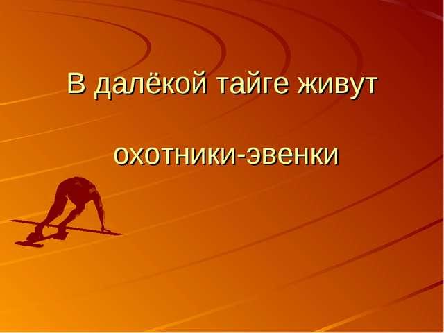 В далёкой тайге живут охотники-эвенки