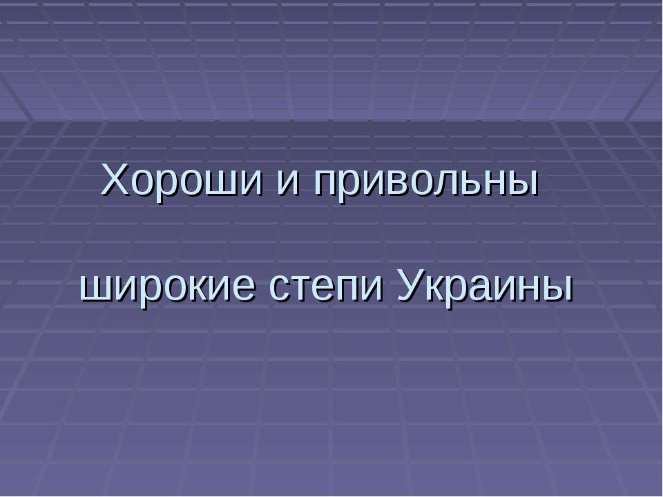 Хороши и привольны широкие степи Украины