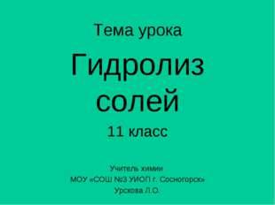 Тема урока Гидролиз солей 11 класс Учитель химии МОУ «СОШ №3 УИОП г. Сосногор