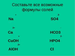 Составьте все возможные формулы солей + 2- Na SO4 2+ - Ca HCO3 + 2- CuOH HPO4