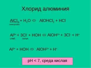 Хлорид алюминия AlCl3 + H2O  AlOHCl2 + HCl электролит Al3+ + 3Cl- + HOH  сл