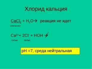 Хлорид кальция CaCl2 + H2O электролит Ca2++ 2Cl- + HOH  реакция не идет рН