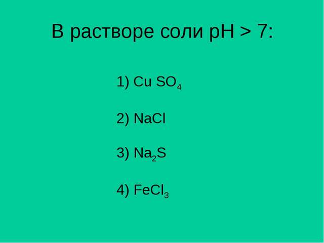 В растворе соли рН > 7: 1) Сu SO4 2) NaCl 3) Na2S 4) FeCl3