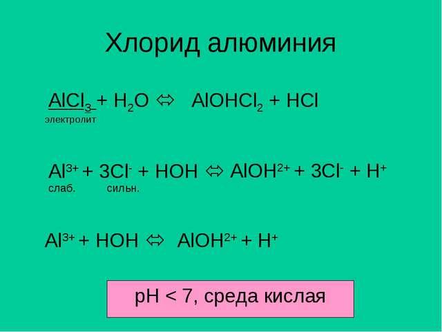 Хлорид алюминия AlCl3 + H2O  AlOHCl2 + HCl электролит Al3+ + 3Cl- + HOH  сл...