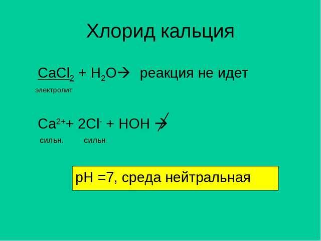 Хлорид кальция CaCl2 + H2O электролит Ca2++ 2Cl- + HOH  реакция не идет рН...