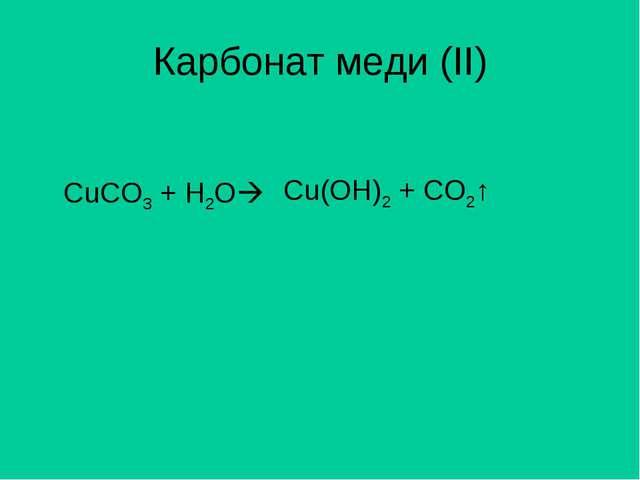 Карбонат меди (II) CuCO3 + H2O Cu(OH)2 + CO2↑