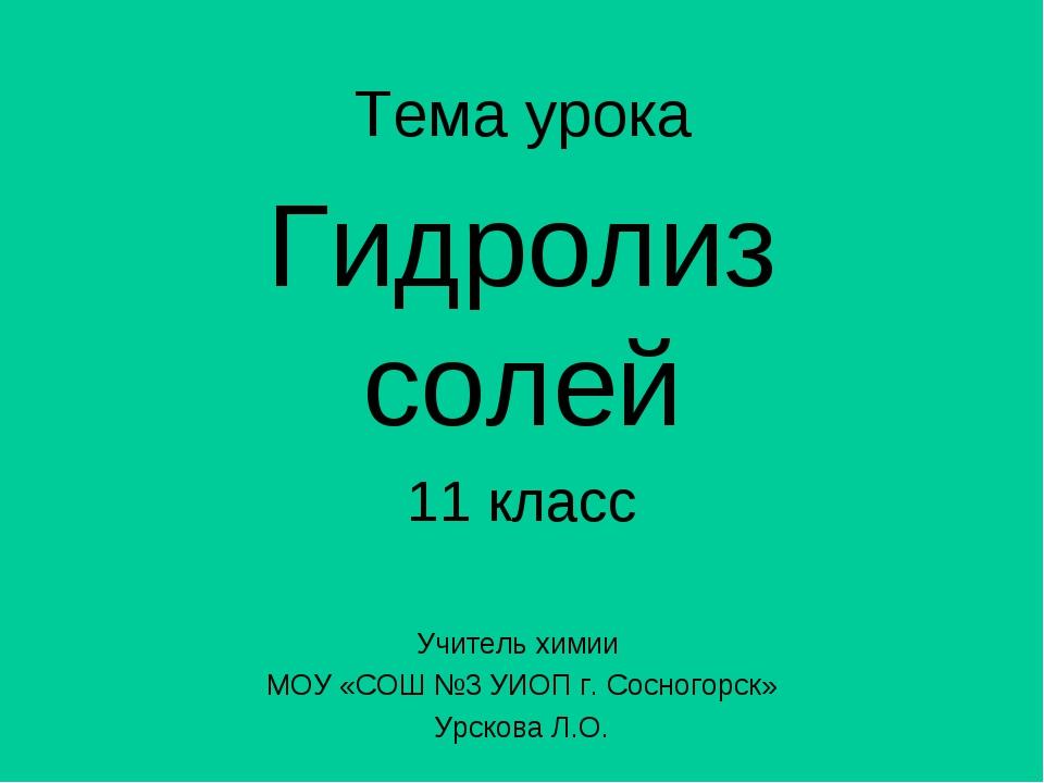 Тема урока Гидролиз солей 11 класс Учитель химии МОУ «СОШ №3 УИОП г. Сосногор...