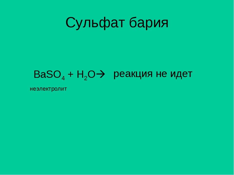 Сульфат бария BaSO4 + H2O неэлектролит реакция не идет