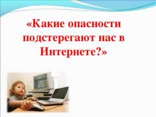 «Какие опасности подстерегают нас в Интернете?»