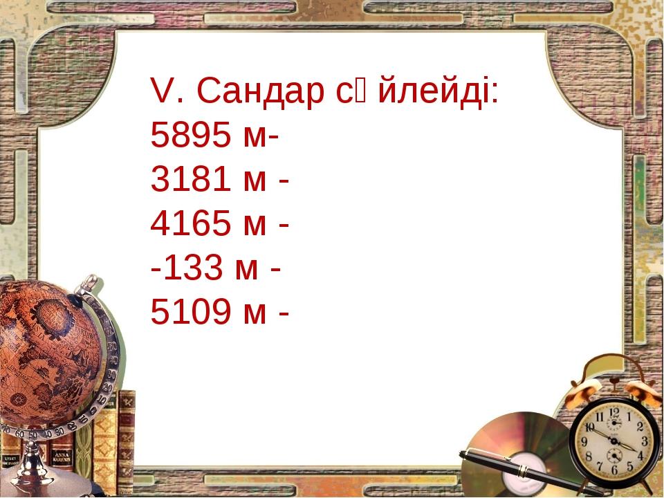 V. Сандар сөйлейді: 5895 м- 3181 м - 4165 м - -133 м - 5109 м -